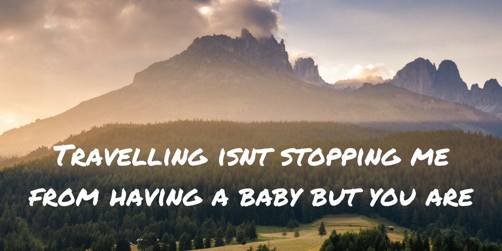 Travelling isn't stopping me from having a baby but you are.
