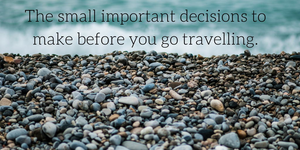 The Small Important Decisions to Make Before You go Travelling.