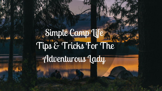 Simple Camp Life Tips & Tricks For The Adventurous Lady