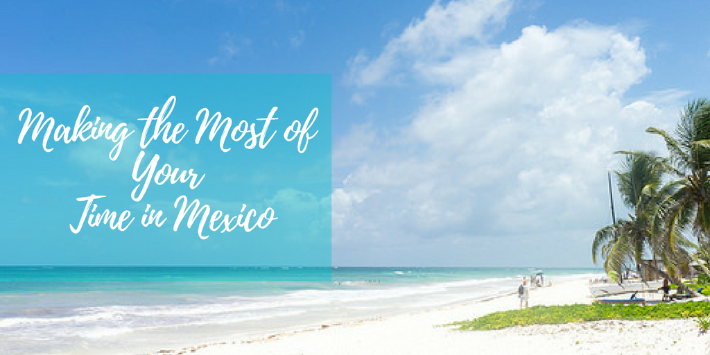 Making the Most of Your Time in Mexico