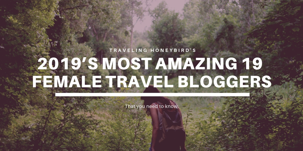 2019's Most Amazing 19 Female Travel Bloggers You Need To Know.