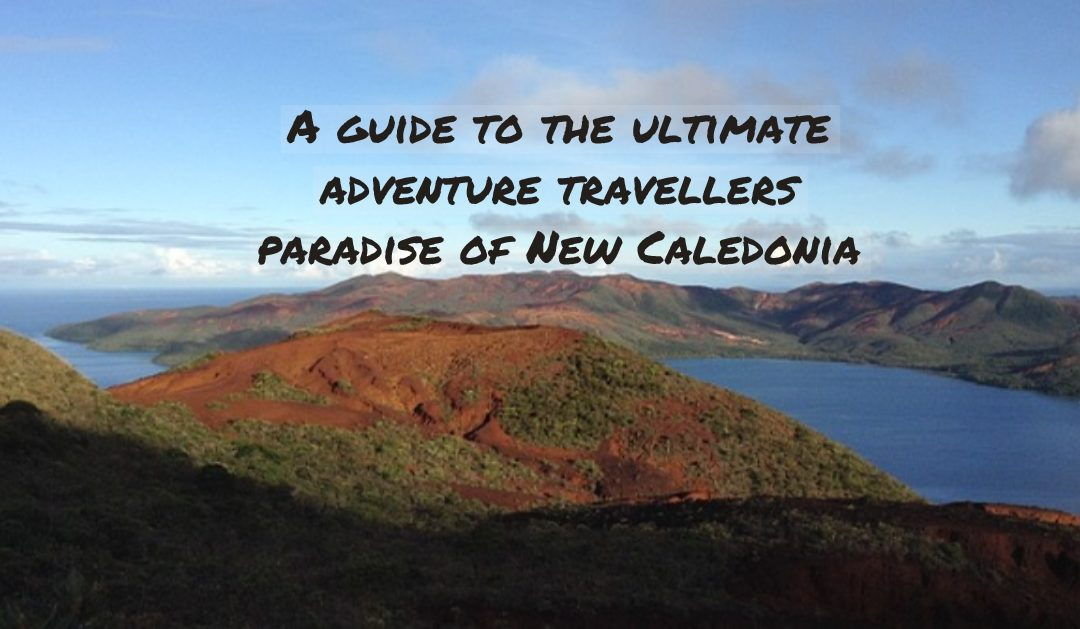 A guide to the ultimate adventure travellers paradise of New Caledonia